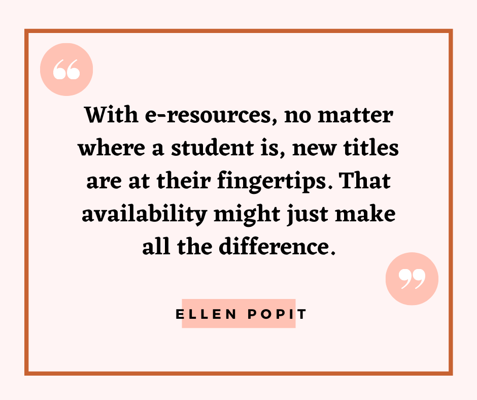 """With e-resources, no matter where a student is, new titles are at their fingertips. That availability might just make all the difference."" --Ellen Popit"