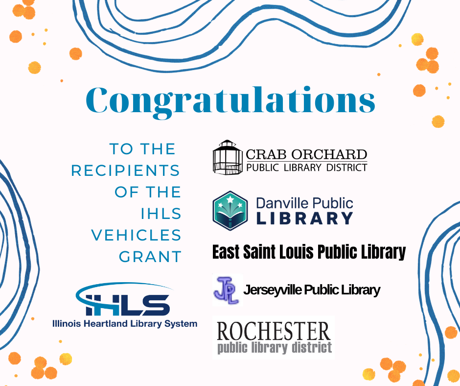 Illinois Heartland Library System is pleased to announce the recipients of the IHLS Vehicles Grant: Crab Orchard Public Library District East Saint Louis Public Library Jerseyville Public Library Rochester Public Library District Danville Public Library