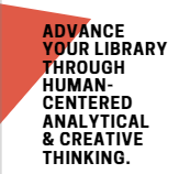Advance your library through human-centered analytical and creative thinking.