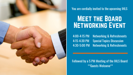 Meet the Board Networking Event 4-4:15 PM Networking and Refreshments, 4:15-4:30 PM Special Topics Discussion, 4:30-5 PM Networking and Refreshments, followed by a 5 PM Meeting of the IHLS Board - Guests Welcome